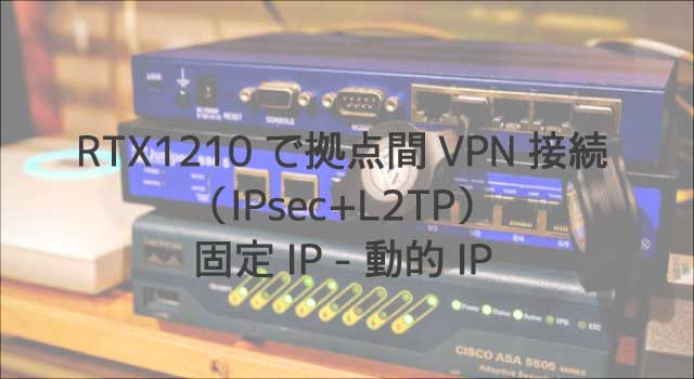 RTX1210で拠点間VPN接続(IPsec+L2TP)