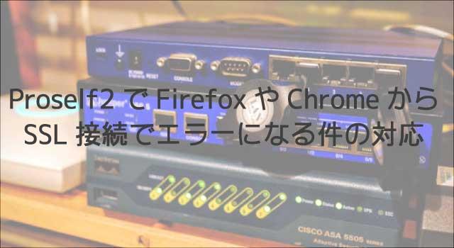 Proself2でFirefoxやChromeからSSL接続でエラーになる件の対応