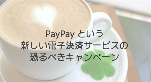 PayPayという新しい電子決済サービスの恐るべきキャンペーン